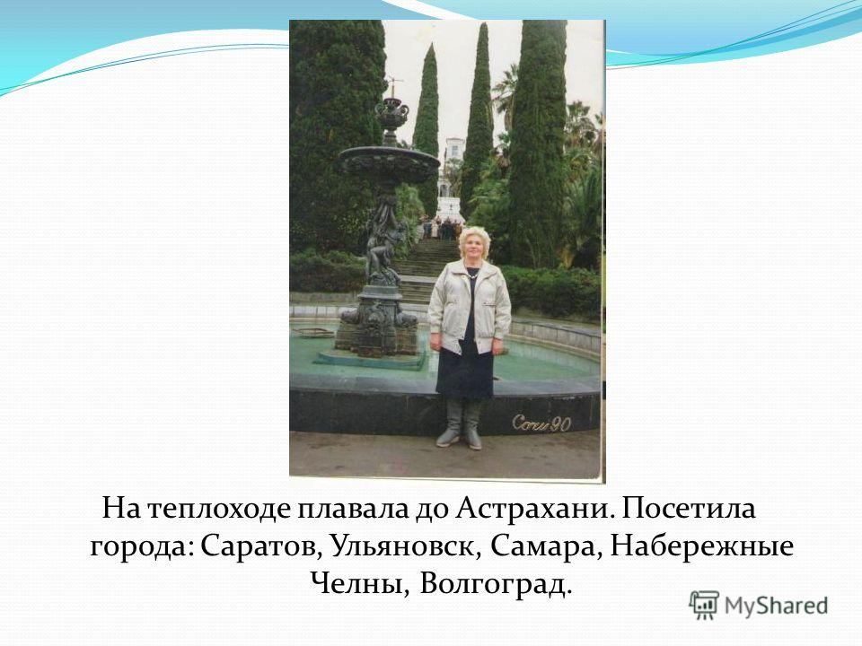 На теплоходе плавала до Астрахани. Посетила города: Саратов, Ульяновск, Самара, Набережные Челны, Волгоград.