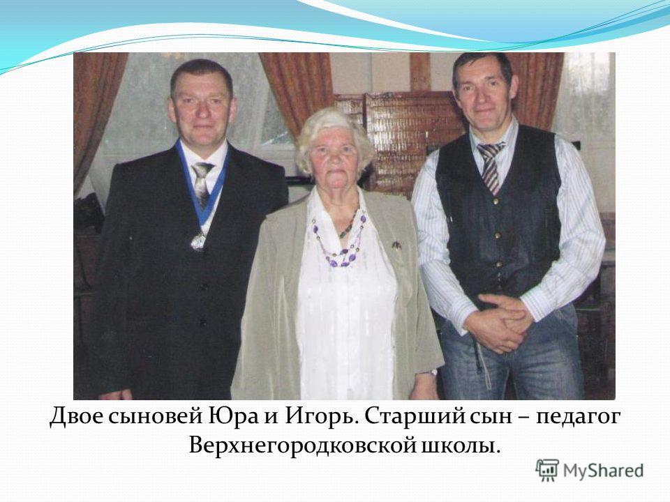 Двое сыновей Юра и Игорь. Старший сын – педагог Верхнегородковской школы.