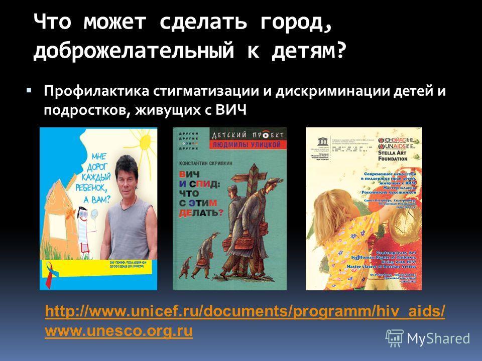 Что может сделать город, доброжелательный к детям? Профилактика стигматизации и дискриминации детей и подростков, живущих с ВИЧ http://www.unicef.ru/documents/programm/hiv_aids/ www.unesco.org.ru