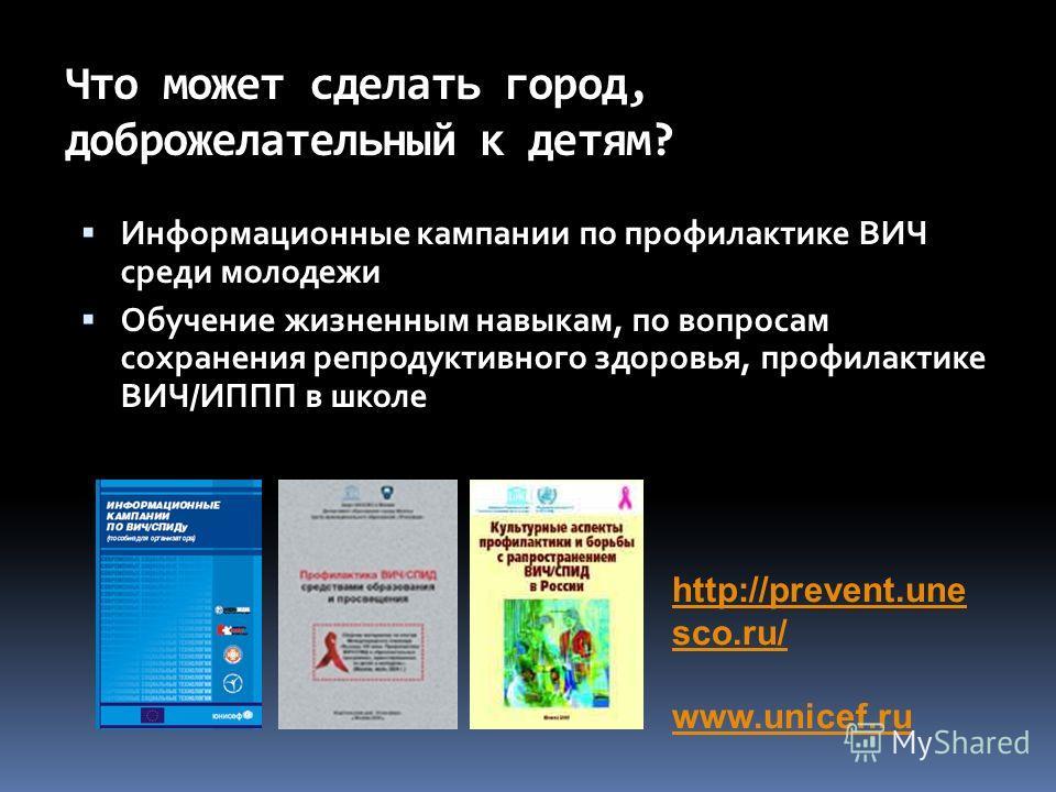 Что может сделать город, доброжелательный к детям? Информационные кампании по профилактике ВИЧ среди молодежи Обучение жизненным навыкам, по вопросам сохранения репродуктивного здоровья, профилактике ВИЧ/ИППП в школе http://prevent.une sco.ru/ www.un