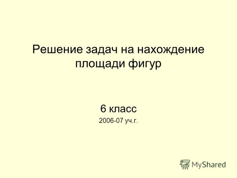 Решение задач на нахождение площади фигур 6 класс 2006-07 уч.г.