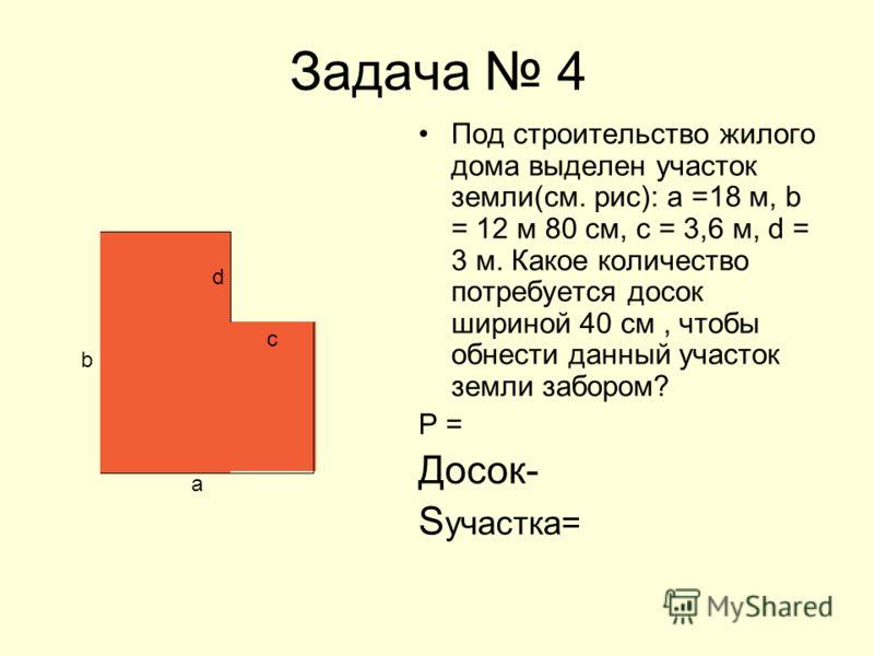 Задача 4 Под строительство жилого дома выделен участок земли(см. рис): а =18 м, b = 12 м 80 см, с = 3,6 м, d = 3 м. Какое количество потребуется досок шириной 40 см, чтобы обнести данный участок земли забором? Р = Досок- S участка= b а с d