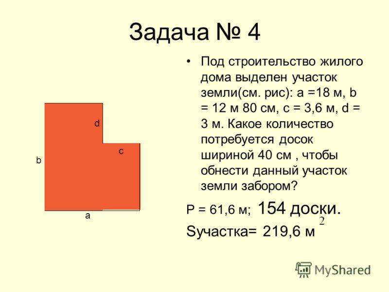 Задача 4 Под строительство жилого дома выделен участок земли(см. рис): а =18 м, b = 12 м 80 см, с = 3,6 м, d = 3 м. Какое количество потребуется досок шириной 40 см, чтобы обнести данный участок земли забором? Р = 61,6 м; 154 доски. Sучастка= 219,6 м
