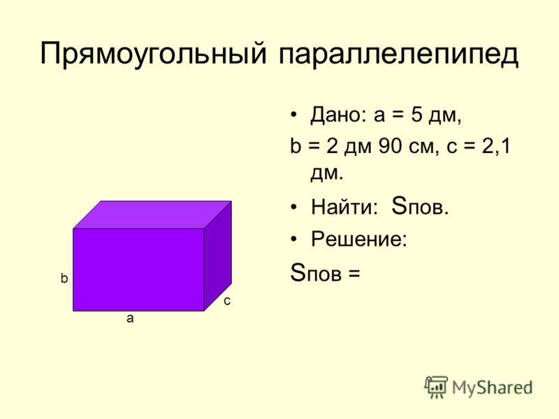 Прямоугольный параллелепипед Дано: а = 5 дм, b = 2 дм 90 см, с = 2,1 дм. Найти: S пов. Решение: S пов = a b c