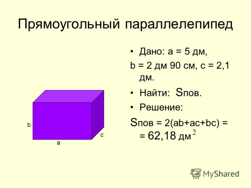 Прямоугольный параллелепипед Дано: а = 5 дм, b = 2 дм 90 см, с = 2,1 дм. Найти: S пов. Решение: S пов = 2(аb+ac+bc) = = 62,18 дм a b c
