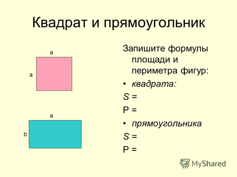 Квадрат и прямоугольник Запишите формулы площади и периметра фигур: квадрата: S = Р = прямоугольника S = Р = а а а b