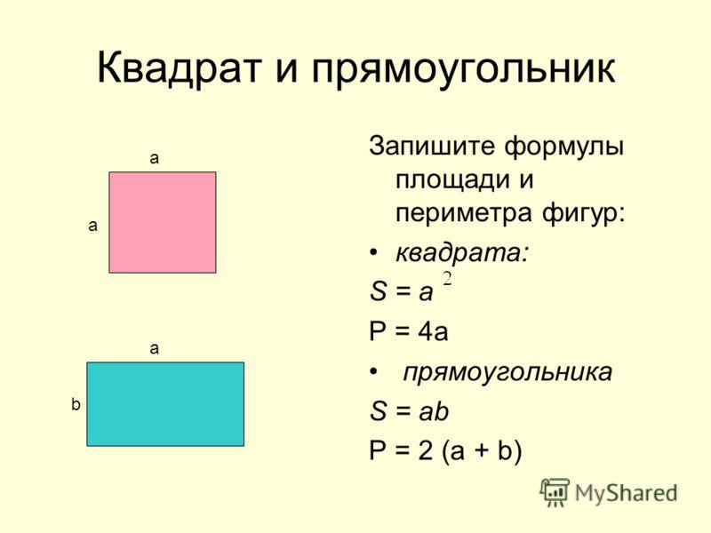 Квадрат и прямоугольник Запишите формулы площади и периметра фигур: квадрата: S = а Р = 4а прямоугольника S = ab Р = 2 (а + b) а а а b