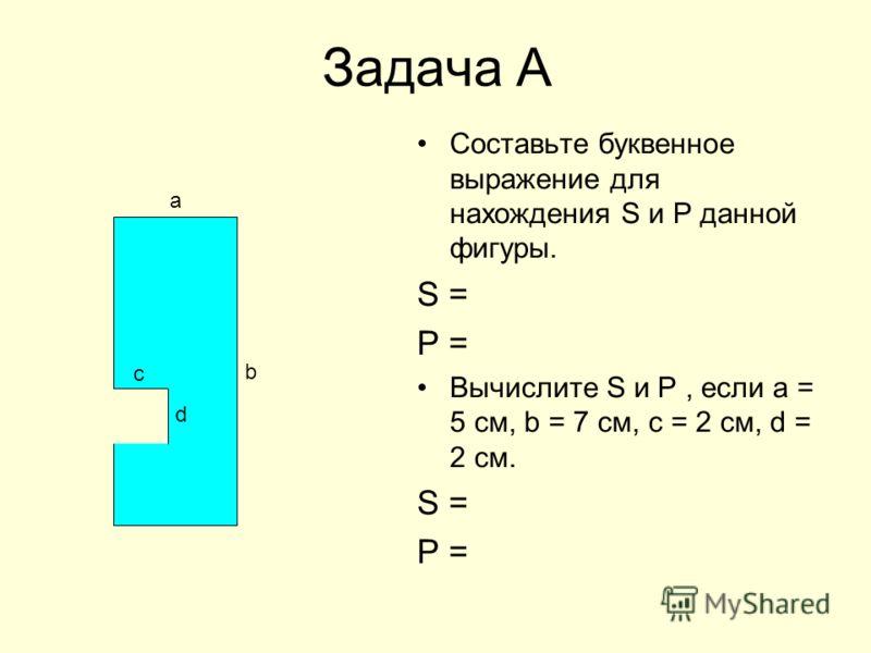 Задача А Составьте буквенное выражение для нахождения S и Р данной фигуры. S = P = Вычислите S и P, если а = 5 см, b = 7 см, с = 2 см, d = 2 см. S = Р = b а c d
