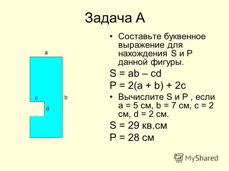 Задача А Составьте буквенное выражение для нахождения S и Р данной фигуры. S = ab – cd P = 2(a + b) + 2c Вычислите S и P, если а = 5 см, b = 7 см, с = 2 см, d = 2 см. S = 29 кв.см Р = 28 см b а c d
