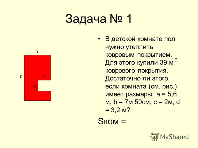 Задача 1 В детской комнате пол нужно утеплить ковровым покрытием. Для этого купили 39 м коврового покрытия. Достаточно ли этого, если комната (см. рис.) имеет размеры: а = 5,6 м, b = 7м 50см, с = 2м, d = 3,2 м? Sком = b а c d