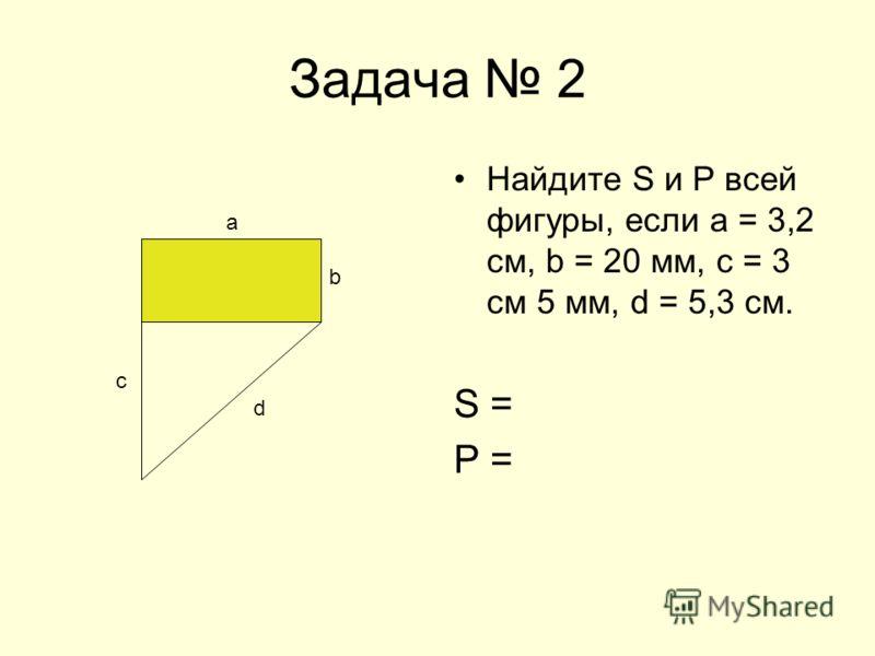 Задача 2 Найдите S и Р всей фигуры, если а = 3,2 см, b = 20 мм, с = 3 см 5 мм, d = 5,3 см. S = Р = b с а d