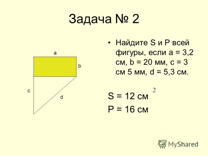 Задача 2 Найдите S и Р всей фигуры, если а = 3,2 см, b = 20 мм, с = 3 см 5 мм, d = 5,3 см. S = 12 см Р = 16 см b с а d