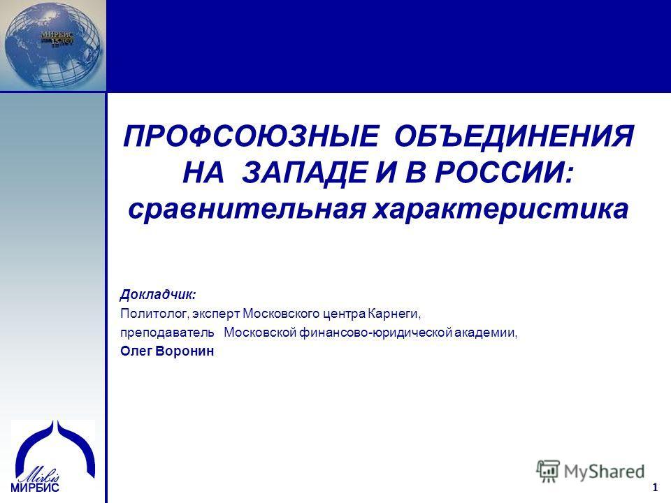 1 1 ПРОФСОЮЗНЫЕ ОБЪЕДИНЕНИЯ НА ЗАПАДЕ И В РОССИИ: сравнительная характеристика Докладчик: Политолог, эксперт Московского центра Карнеги, преподаватель Московской финансово-юридической академии, Олег Воронин