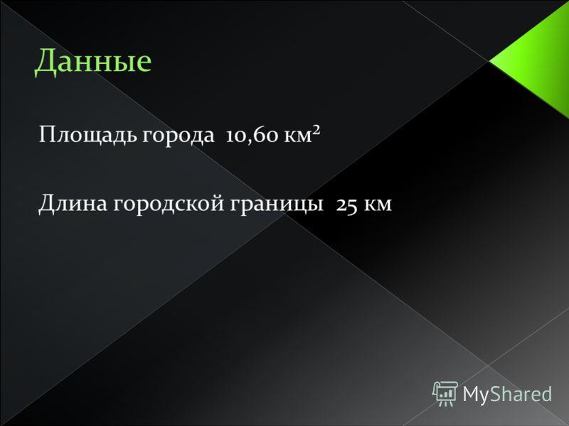 Площадь города 10,60 км² Длина городской границы 25 км