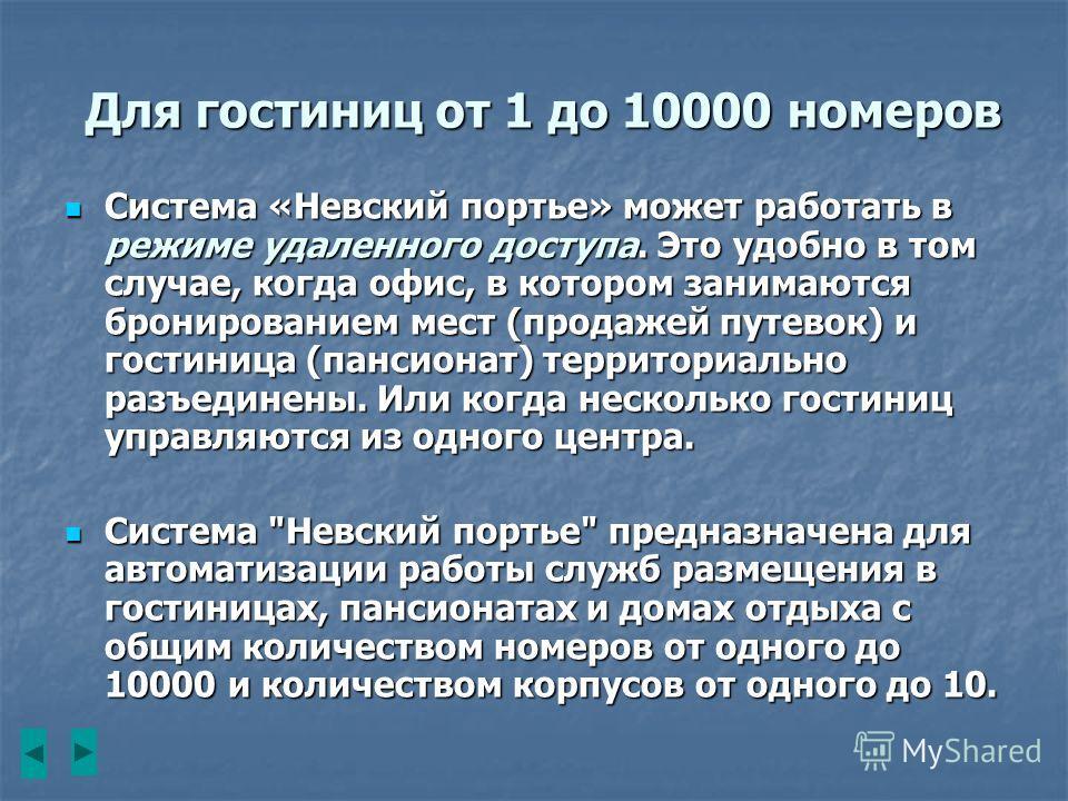 Для гостиниц от 1 до 10000 номеров Система «Невский портье» может работать в режиме удаленного доступа. Это удобно в том случае, когда офис, в котором занимаются бронированием мест (продажей путевок) и гостиница (пансионат) территориально разъединены