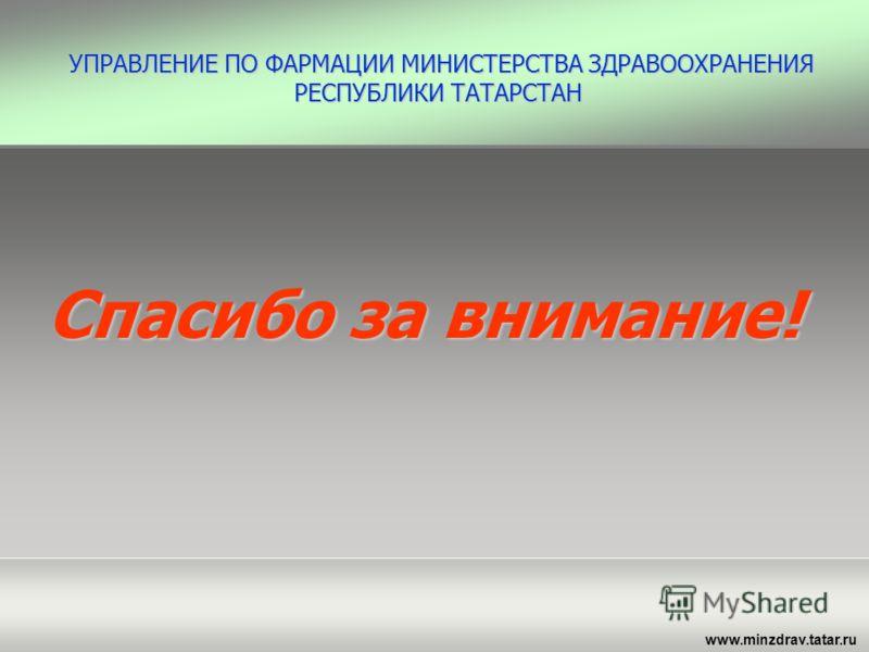 www.minzdrav.tatar.ru Спасибо за внимание! УПРАВЛЕНИЕ ПО ФАРМАЦИИ МИНИСТЕРСТВА ЗДРАВООХРАНЕНИЯ РЕСПУБЛИКИ ТАТАРСТАН