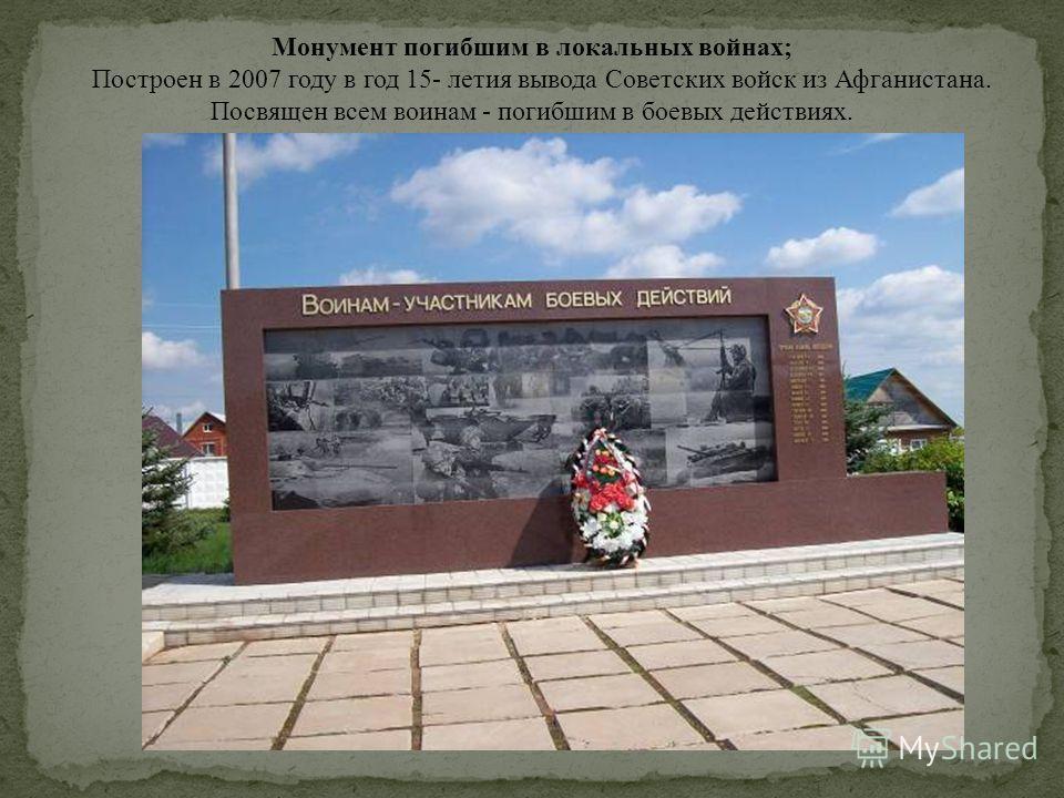 Монумент погибшим в локальных войнах; Построен в 2007 году в год 15- летия вывода Советских войск из Афганистана. Посвящен всем воинам - погибшим в боевых действиях.
