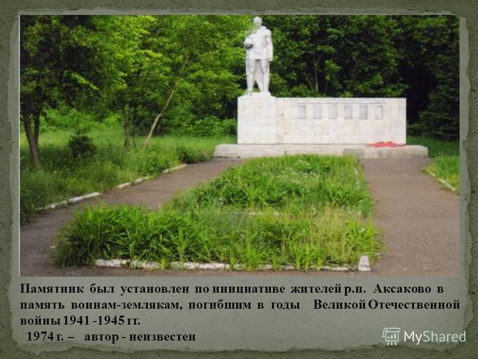 Памятник был установлен по инициативе жителей р.п. Аксаково в память воинам-землякам, погибшим в годы Великой Отечественной войны 1941 -1945 гг. 1974 г. – автор - неизвестен