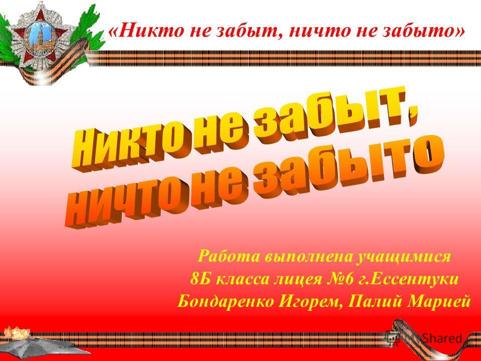 Работа выполнена учащимися 8Б класса лицея 6 г.Ессентуки Бондаренко Игорем, Палий Марией «Никто не забыт, ничто не забыто»