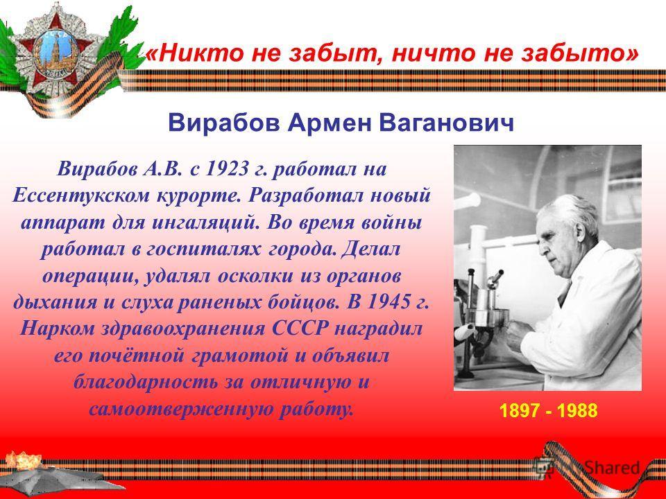 «Никто не забыт, ничто не забыто» Вирабов Армен Ваганович 1897 - 1988 Вирабов А.В. с 1923 г. работал на Ессентукском курорте. Разработал новый аппарат для ингаляций. Во время войны работал в госпиталях города. Делал операции, удалял осколки из органо
