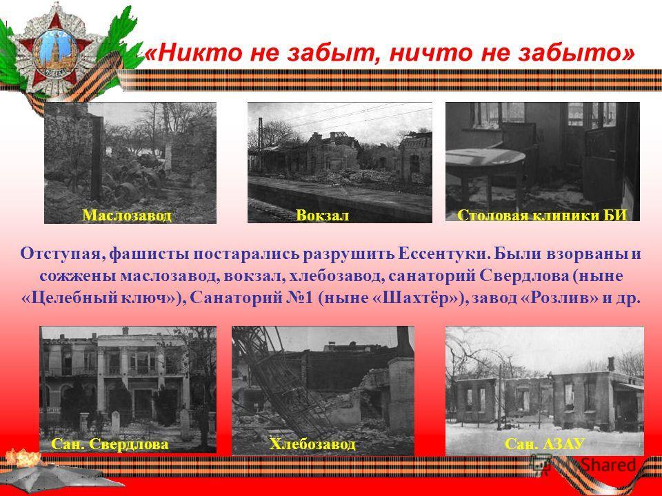 «Никто не забыт, ничто не забыто» Отступая, фашисты постарались разрушить Ессентуки. Были взорваны и сожжены маслозавод, вокзал, хлебозавод, санаторий Свердлова (ныне «Целебный ключ»), Санаторий 1 (ныне «Шахтёр»), завод «Розлив» и др. МаслозаводВокза