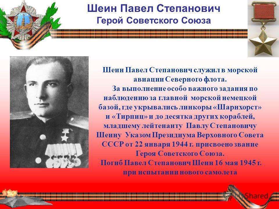 Шеин Павел Степанович служил в морской авиации Северного флота. За выполнение особо важного задания по наблюдению за главной морской немецкой базой, где укрывались линкоры «Шарнхорст» и «Тирпиц» и до десятка других кораблей, младшему лейтенанту Павлу