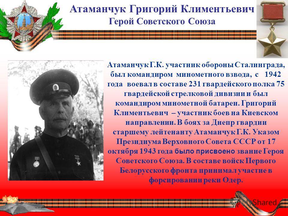 Атаманчук Григорий Климентьевич Герой Советского Союза Атаманчук Г.К. участник обороны Сталинграда, был командиром минометного взвода, с 1942 года воевал в составе 231 гвардейского полка 75 гвардейской стрелковой дивизии и был командиром минометной б
