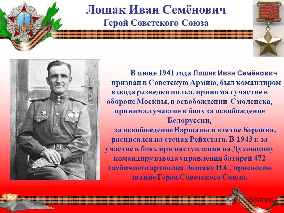 Лошак Иван Семёнович Герой Советского Союза В июне 1941 года Лошак Иван Семёнович призван в Советскую Армию, был командиром взвода разведки полка, принимал участие в обороне Москвы, в освобождении Смоленска, принимал участие в боях за освобождение Бе