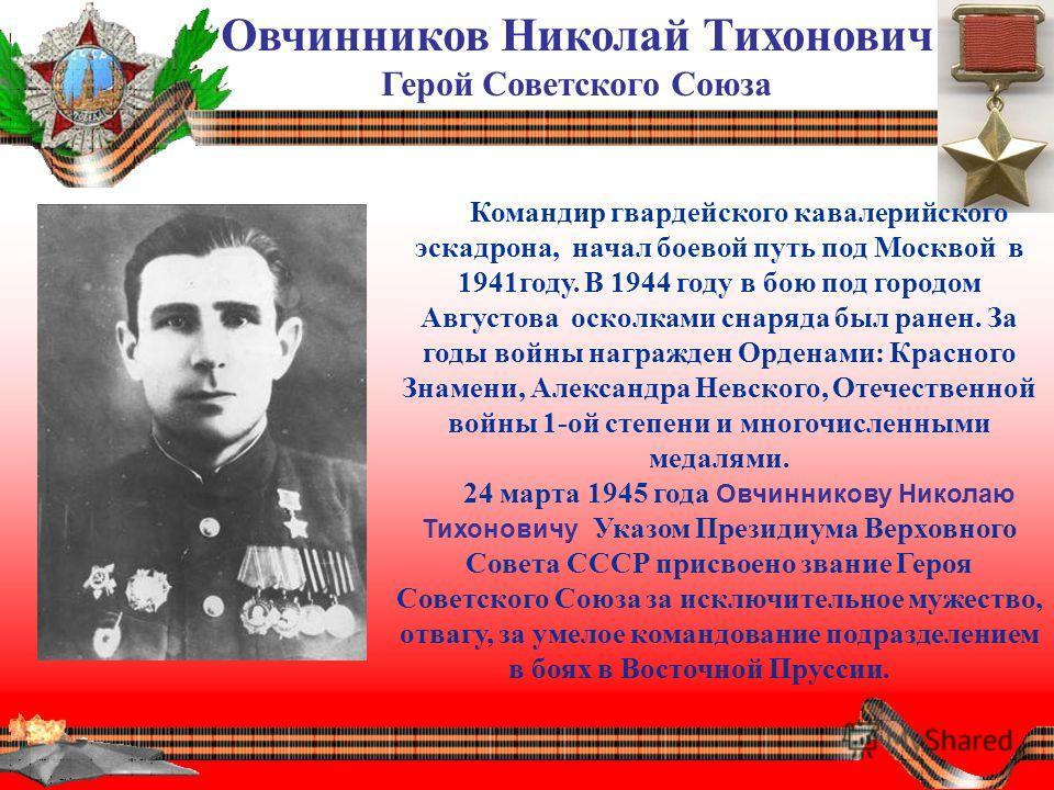Овчинников Николай Тихонович Герой Советского Союза Командир гвардейского кавалерийского эскадрона, начал боевой путь под Москвой в 1941году. В 1944 году в бою под городом Августова осколками снаряда был ранен. За годы войны награжден Орденами: Красн