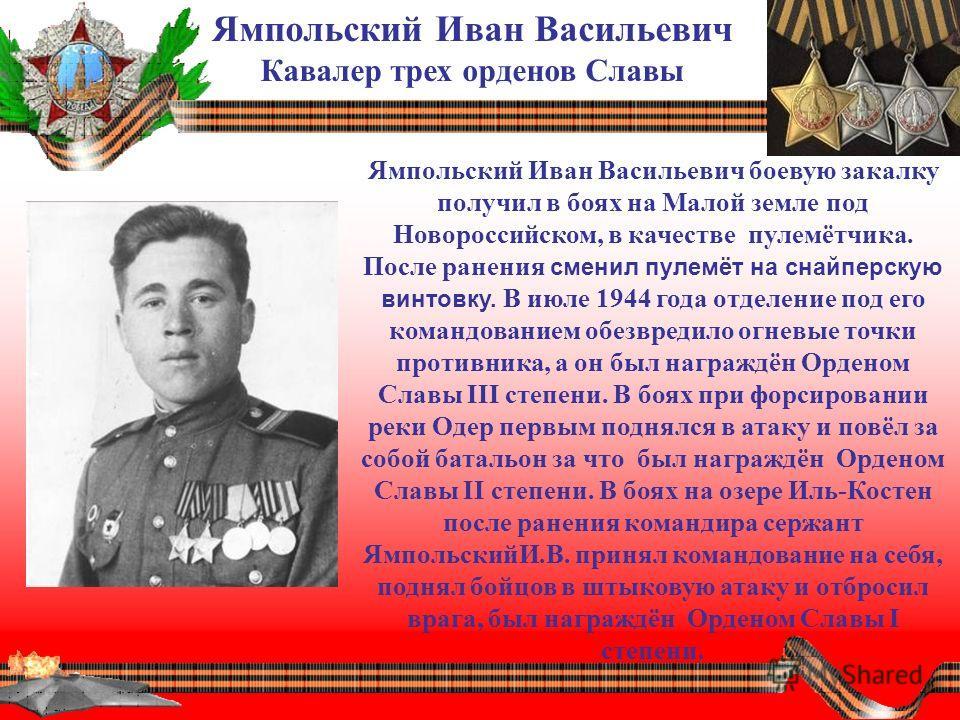Ямпольский Иван Васильевич Кавалер трех орденов Славы Ямпольский Иван Васильевич боевую закалку получил в боях на Малой земле под Новороссийском, в качестве пулемётчика. После ранения сменил пулемёт на снайперскую винтовку. В июле 1944 года отделение