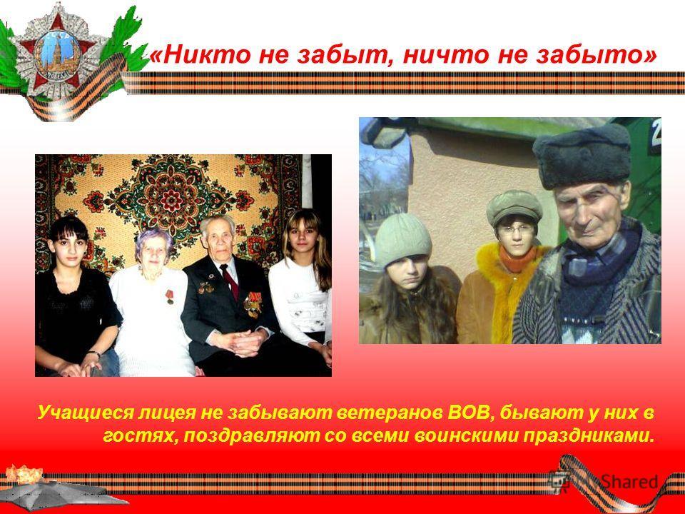 «Никто не забыт, ничто не забыто» Учащиеся лицея не забывают ветеранов ВОВ, бывают у них в гостях, поздравляют со всеми воинскими праздниками.