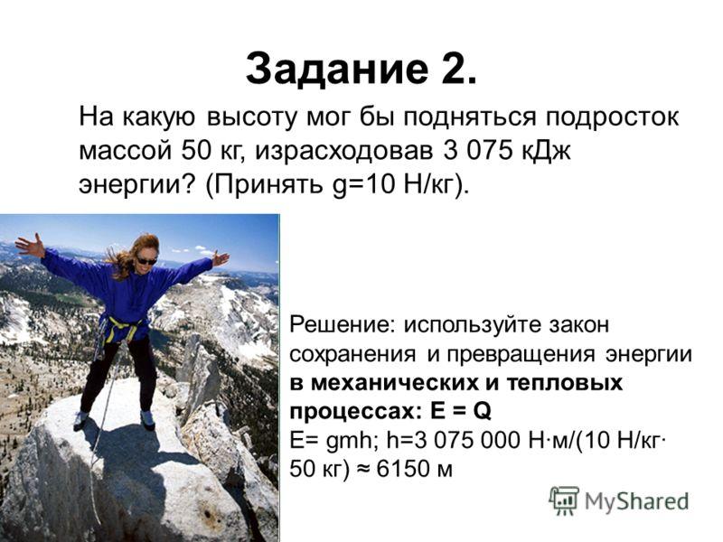 Задание 2. На какую высоту мог бы подняться подросток массой 50 кг, израсходовав 3 075 кДж энергии? (Принять g=10 Н/кг). Решение: используйте закон сохранения и превращения энергии в механических и тепловых процессах: Е = Q Е= gmh; h=3 075 000 Н·м/(1