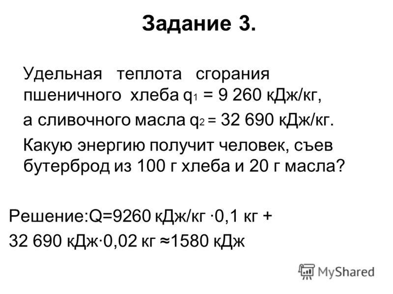 Задание 3. Удельная теплота сгорания пшеничного хлеба q 1 = 9 260 кДж/кг, а сливочного масла q 2 = 32 690 кДж/кг. Какую энергию получит человек, съев бутерброд из 100 г хлеба и 20 г масла? Решение:Q=9260 кДж/кг ·0,1 кг + 32 690 кДж·0,02 кг 1580 кДж