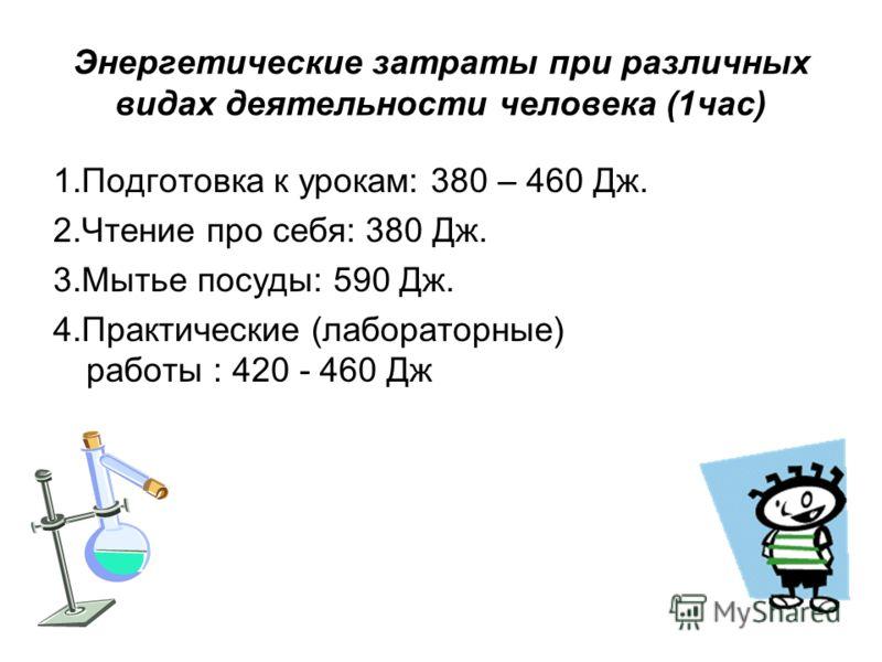 Энергетические затраты при различных видах деятельности человека (1час) 1.Подготовка к урокам: 380 – 460 Дж. 2.Чтение про себя: 380 Дж. 3.Мытье посуды: 590 Дж. 4.Практические (лабораторные) работы : 420 - 460 Дж