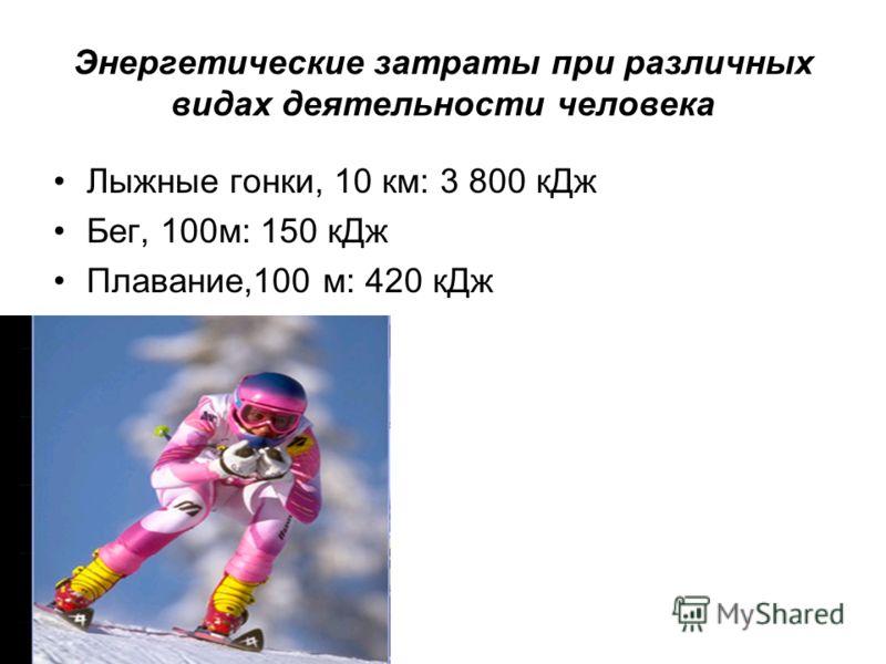 Энергетические затраты при различных видах деятельности человека Лыжные гонки, 10 км: 3 800 кДж Бег, 100м: 150 кДж Плавание,100 м: 420 кДж