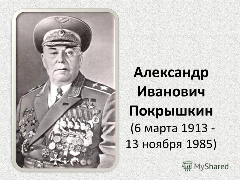 Александр Иванович Покрышкин (6 марта 1913 - 13 ноября 1985)