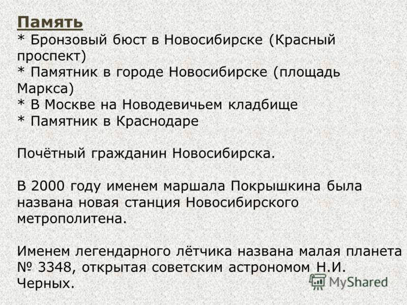 Память * Бронзовый бюст в Новосибирске (Красный проспект) * Памятник в городе Новосибирске (площадь Маркса) * В Москве на Новодевичьем кладбище * Памятник в Краснодаре Почётный гражданин Новосибирска. В 2000 году именем маршала Покрышкина была назван