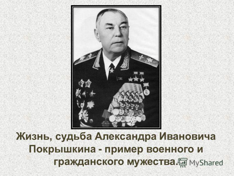 Жизнь, судьба Александра Ивановича Покрышкина - пример военного и гражданского мужества.
