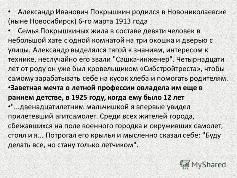 Александр Иванович Покрышкин родился в Новониколаевске (ныне Новосибирск) 6-го марта 1913 года Семья Покрышкиных жила в составе девяти человек в небольшой хате с одной комнатой на три окошка и дверью с улицы. Александр выделялся тягой к знаниям, инте