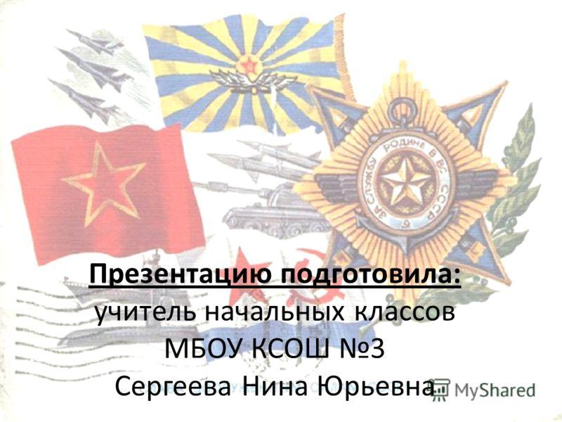 Презентацию подготовила: учитель начальных классов МБОУ КСОШ 3 Сергеева Нина Юрьевна