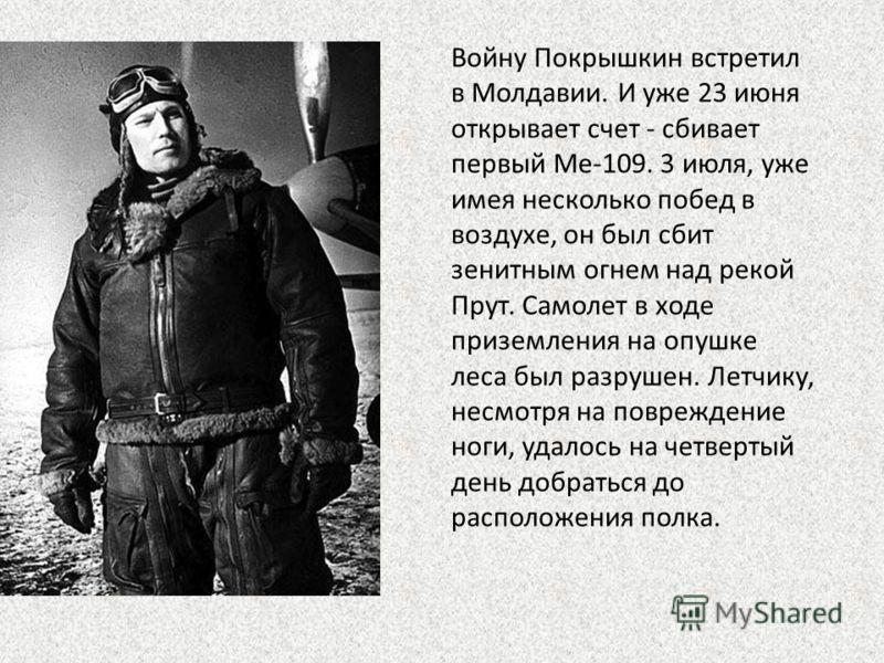 Войну Покрышкин встретил в Молдавии. И уже 23 июня открывает счет - сбивает первый Ме-109. 3 июля, уже имея несколько побед в воздухе, он был сбит зенитным огнем над рекой Прут. Самолет в ходе приземления на опушке леса был разрушен. Летчику, несмотр