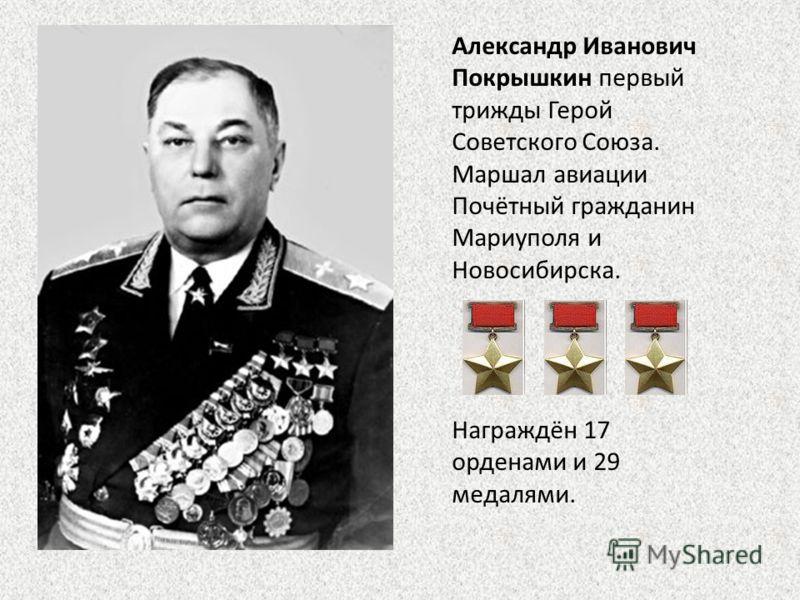 Александр Иванович Покрышкин первый трижды Герой Советского Союза. Маршал авиации Почётный гражданин Мариуполя и Новосибирска. Награждён 17 орденами и 29 медалями.