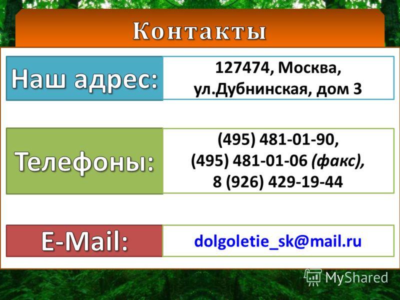 127474, Москва, ул.Дубнинская, дом 3 (495) 481-01-90, (495) 481-01-06 (факс), 8 (926) 429-19-44 dolgoletie_sk@mail.ru