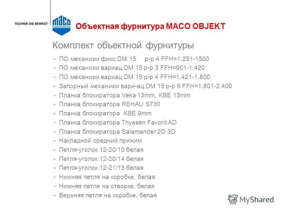 Комплект объектной фурнитуры -ПО механизм фикс.DM 15 р-р 4 FFH=1.251-1500 -ПО механизм вариац.DM 15 р-р 3 FFH=901-1.420 -ПО механизм вариац.DM 15 р-р 4 FFH=1.421-1.800 -Запорный механизм вари-ац.DM 15 р-р 6 FFH=1.801-2.400 -Планка блокиратора Veka 13
