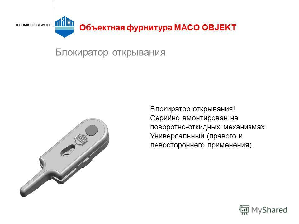 Блокиратор открывания Объектная фурнитураОбъектная фурнитура MACO OBJEKT Блокиратор открывания! Серийно вмонтирован на поворотно-откидных механизмах. Универсальный (правого и левостороннего применения).