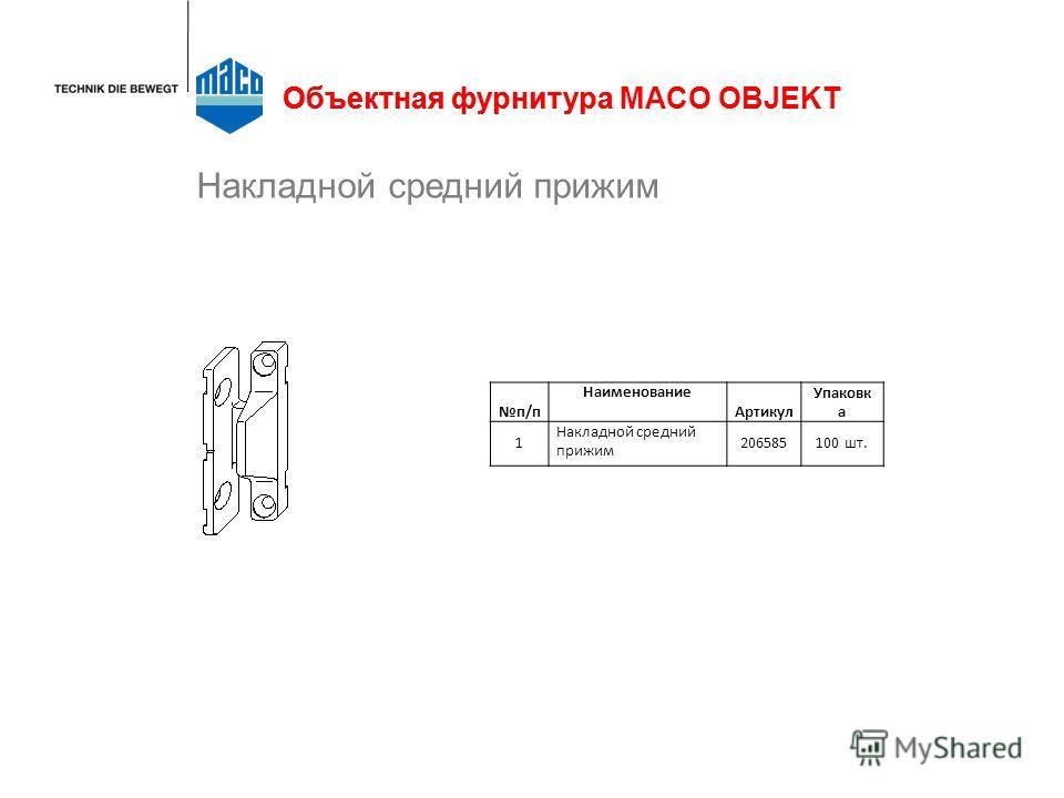 Накладной средний прижим Объектная фурнитура п/п Наименование Артикул Упаковк а 1 Накладной средний прижим 206585100 шт. Объектная фурнитура MACO OBJEKT