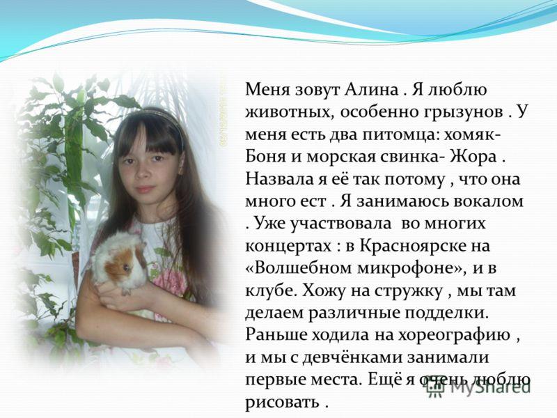 Меня зовут Алина. Я люблю животных, особенно грызунов. У меня есть два питомца: хомяк- Боня и морская свинка- Жора. Назвала я её так потому, что она много ест. Я занимаюсь вокалом. Уже участвовала во многих концертах : в Красноярске на «Волшебном мик