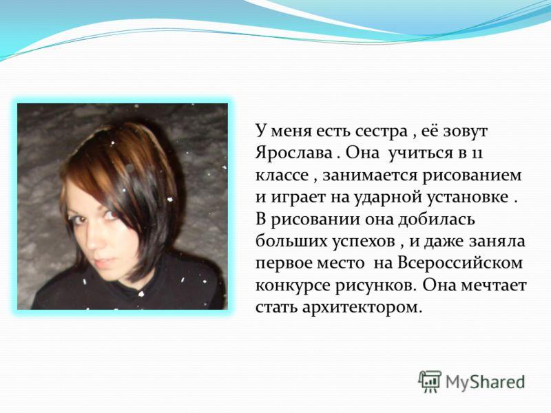 У меня есть сестра, её зовут Ярослава. Она учиться в 11 классе, занимается рисованием и играет на ударной установке. В рисовании она добилась больших успехов, и даже заняла первое место на Всероссийском конкурсе рисунков. Она мечтает стать архитектор