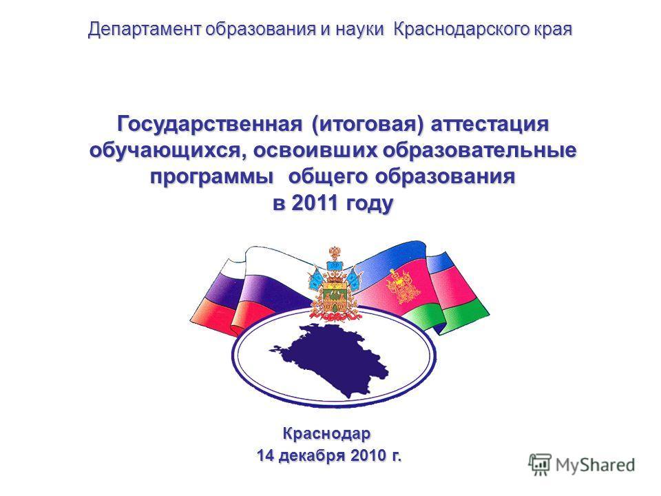 Государственная (итоговая) аттестация обучающихся, освоивших образовательные программы общего образования в 2011 году Краснодар 14 декабря 2010 г. 14 декабря 2010 г. Департамент образования и науки Краснодарского края