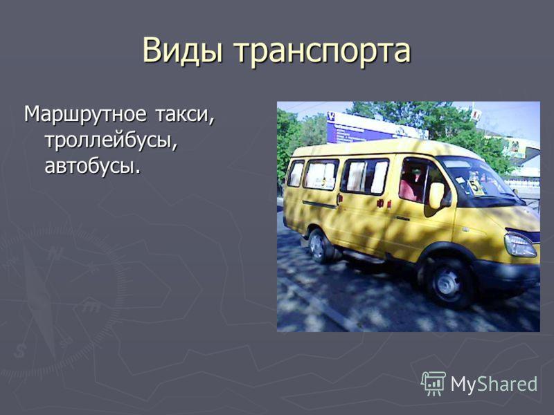 Виды транспорта Маршрутное такси, троллейбусы, автобусы.
